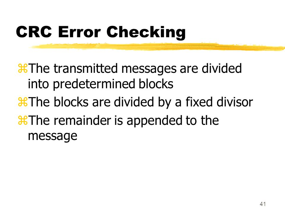 41 CRC Error Checking zThe transmitted messages are divided into predetermined blocks zThe blocks are divided by a fixed divisor zThe remainder is app