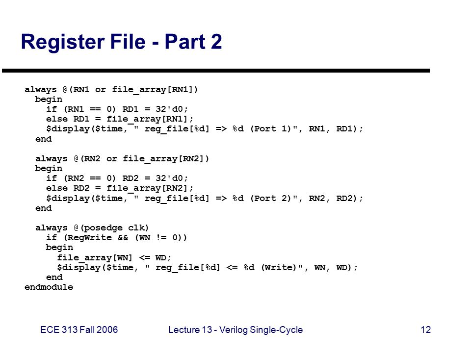 ECE 313 Fall 2006Lecture 13 - Verilog Single-Cycle12 Register File - Part 2 always @(RN1 or file_array[RN1]) begin if (RN1 == 0) RD1 = 32 d0; else RD1 = file_array[RN1]; $display($time, reg_file[%d] => %d (Port 1) , RN1, RD1); end always @(RN2 or file_array[RN2]) begin if (RN2 == 0) RD2 = 32 d0; else RD2 = file_array[RN2]; $display($time, reg_file[%d] => %d (Port 2) , RN2, RD2); end always @(posedge clk) if (RegWrite && (WN != 0)) begin file_array[WN] <= WD; $display($time, reg_file[%d] <= %d (Write) , WN, WD); end endmodule