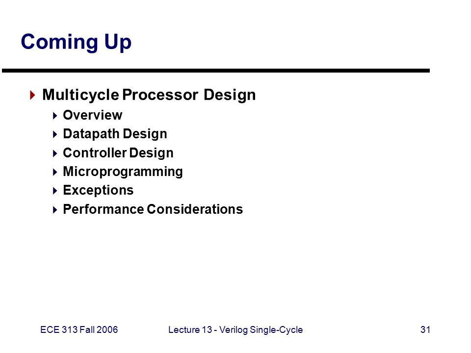 ECE 313 Fall 2006Lecture 13 - Verilog Single-Cycle31 Coming Up  Multicycle Processor Design  Overview  Datapath Design  Controller Design  Microprogramming  Exceptions  Performance Considerations
