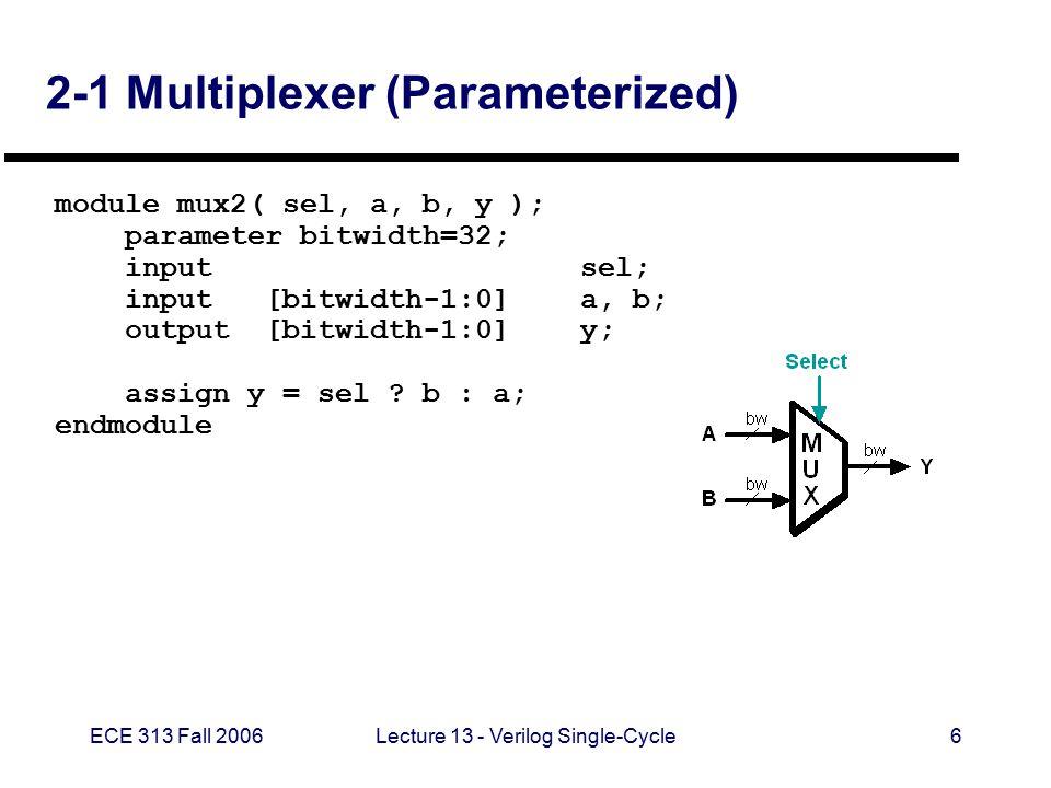 ECE 313 Fall 2006Lecture 13 - Verilog Single-Cycle7 32-Bit Register (e.g., PC) // Simple 32-bit register module reg32 (clk, reset, d_in, d_out); input clk, reset; input [31:0]d_in; output [31:0] d_out; reg [31:0]d_out; always @(posedge clk) begin if (reset) d_out <= 0; else d_out <= d_in; end endmodule 32 CLK reset Data In Data Out REG