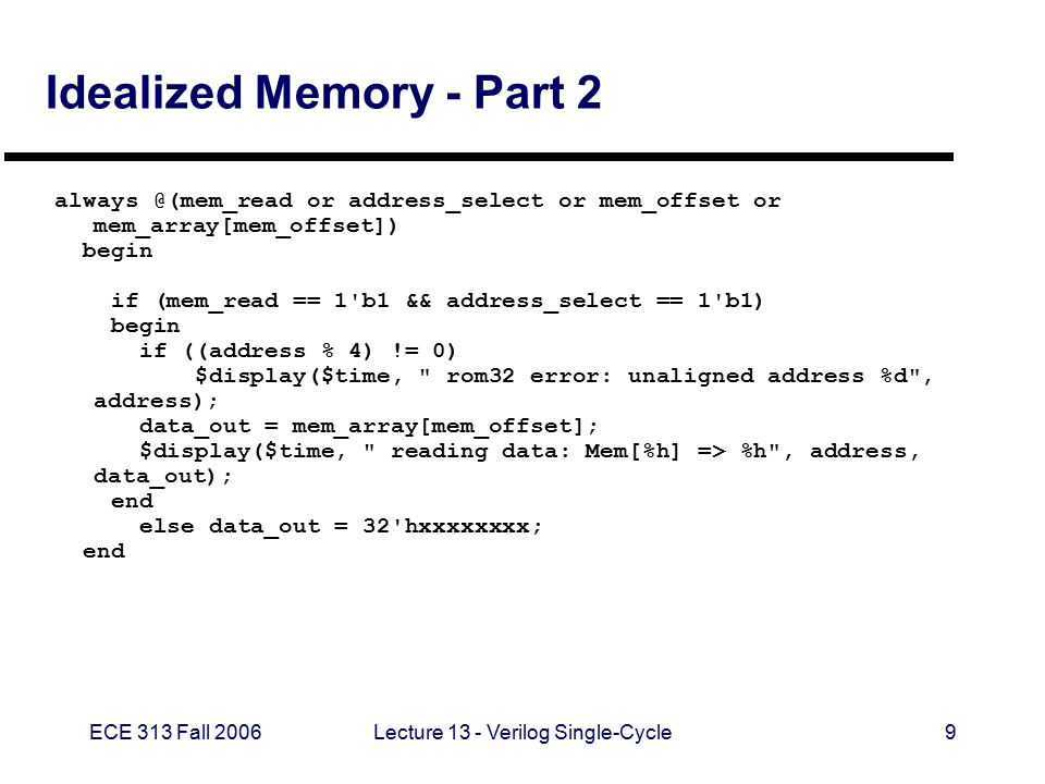 ECE 313 Fall 2006Lecture 13 - Verilog Single-Cycle10 Idealized Memory - Part 3 // for WRITE operations always @(posedge clk) begin if (mem_write == 1 b1 && address_select == 1 b1) begin $display($time, writing data: Mem[%h] <= %h , address,data_in); mem_array[mem_offset] <= data_in; end // initialize with some arbitrary values integer i; initial begin for (i=0; i<7; i=i+1) mem_array[i] = i; end endmodule