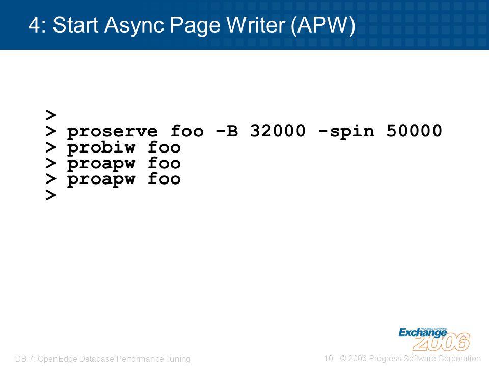 © 2006 Progress Software Corporation10 DB-7: OpenEdge Database Performance Tuning 4: Start Async Page Writer (APW) > > proserve foo -B 32000 -spin 500