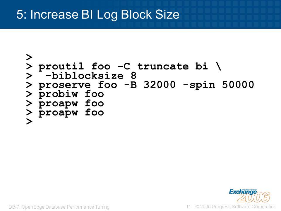 © 2006 Progress Software Corporation11 DB-7: OpenEdge Database Performance Tuning 5: Increase BI Log Block Size > > proutil foo -C truncate bi \ > -bi