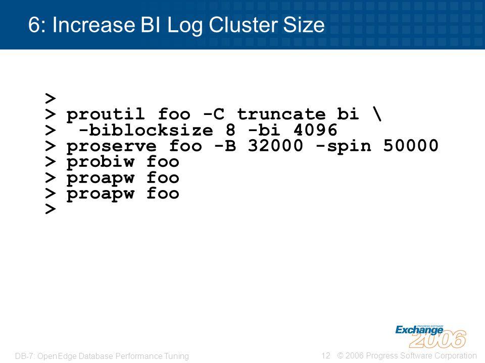 © 2006 Progress Software Corporation12 DB-7: OpenEdge Database Performance Tuning 6: Increase BI Log Cluster Size > > proutil foo -C truncate bi \ > -