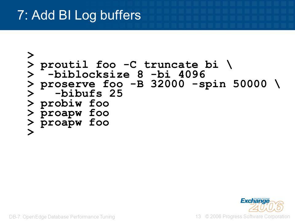 © 2006 Progress Software Corporation13 DB-7: OpenEdge Database Performance Tuning 7: Add BI Log buffers > > proutil foo -C truncate bi \ > -biblocksiz