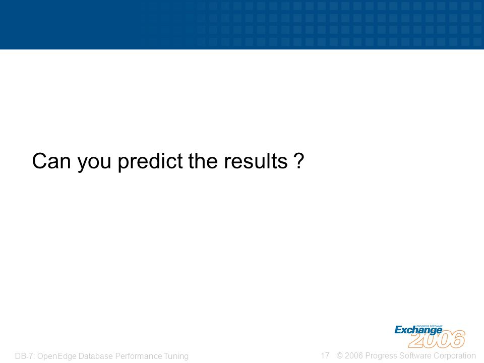 © 2006 Progress Software Corporation17 DB-7: OpenEdge Database Performance Tuning Can you predict the results ?