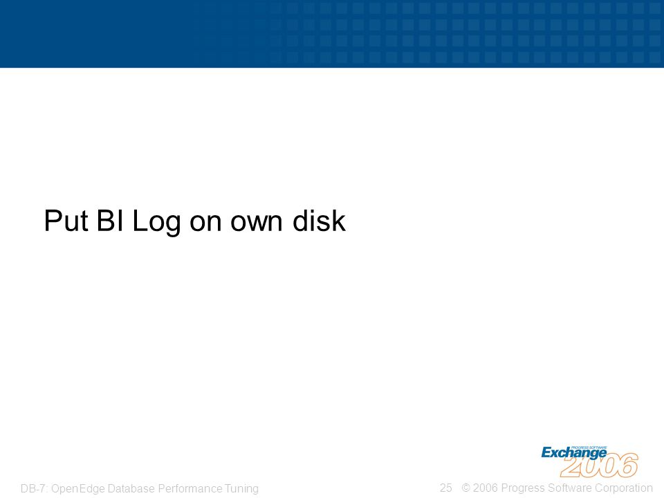 © 2006 Progress Software Corporation25 DB-7: OpenEdge Database Performance Tuning Put BI Log on own disk