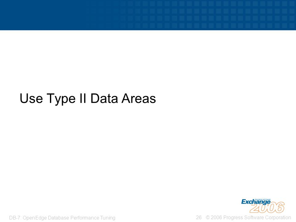 © 2006 Progress Software Corporation26 DB-7: OpenEdge Database Performance Tuning Use Type II Data Areas