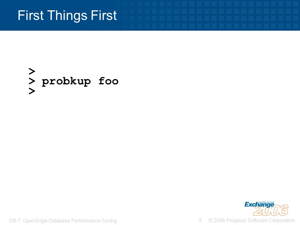© 2006 Progress Software Corporation3 DB-7: OpenEdge Database Performance Tuning First Things First > > probkup foo >