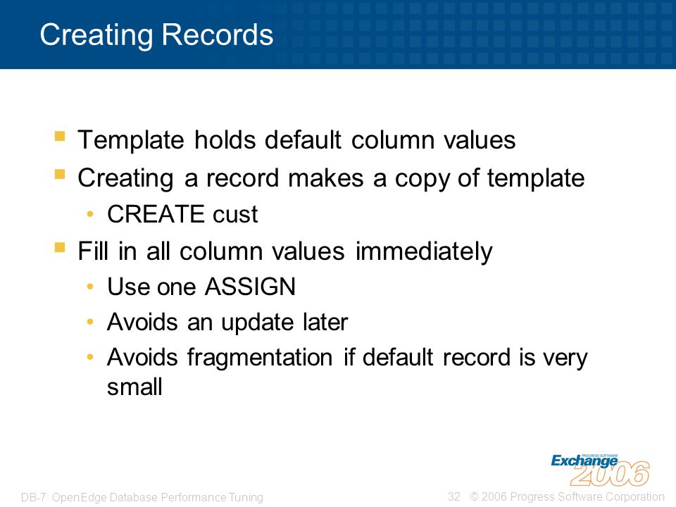 © 2006 Progress Software Corporation32 DB-7: OpenEdge Database Performance Tuning Creating Records  Template holds default column values  Creating a