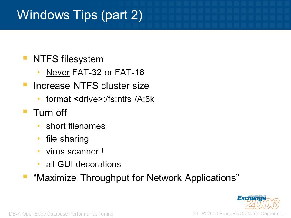 © 2006 Progress Software Corporation36 DB-7: OpenEdge Database Performance Tuning Windows Tips (part 2)  NTFS filesystem Never FAT-32 or FAT-16  Inc