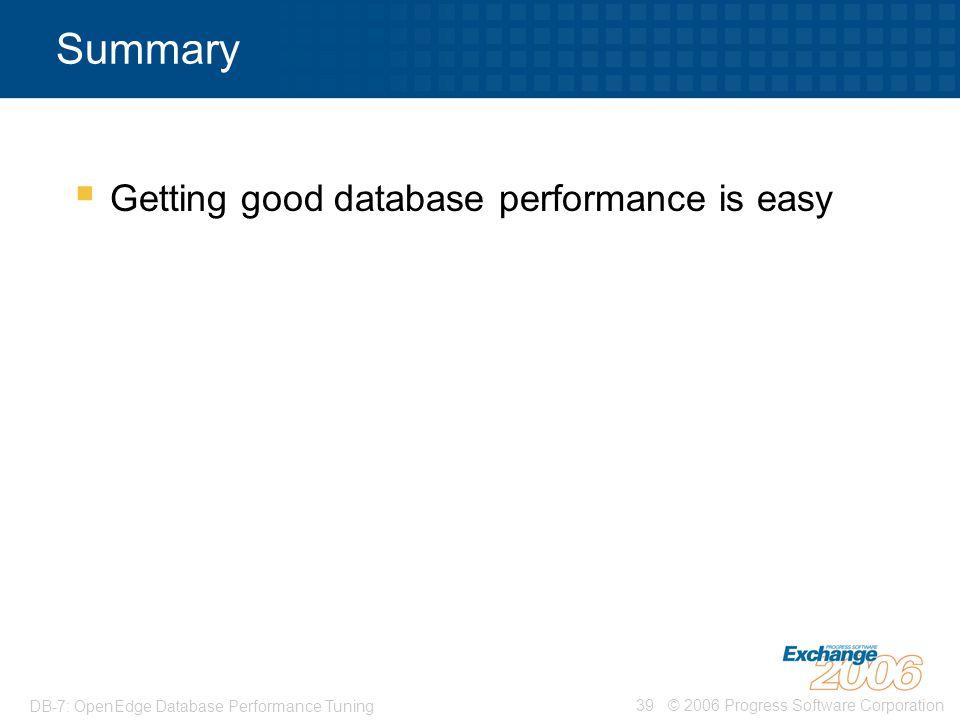 © 2006 Progress Software Corporation39 DB-7: OpenEdge Database Performance Tuning Summary  Getting good database performance is easy