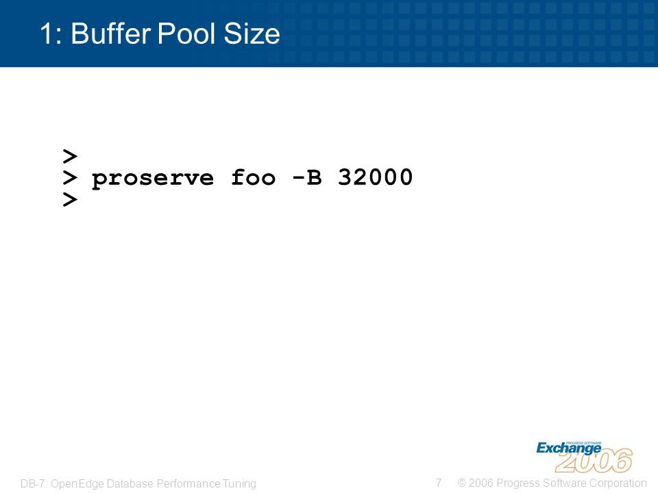 © 2006 Progress Software Corporation8 DB-7: OpenEdge Database Performance Tuning 2: Spinlock retry count > > proserve foo -B 32000 -spin 50000 >
