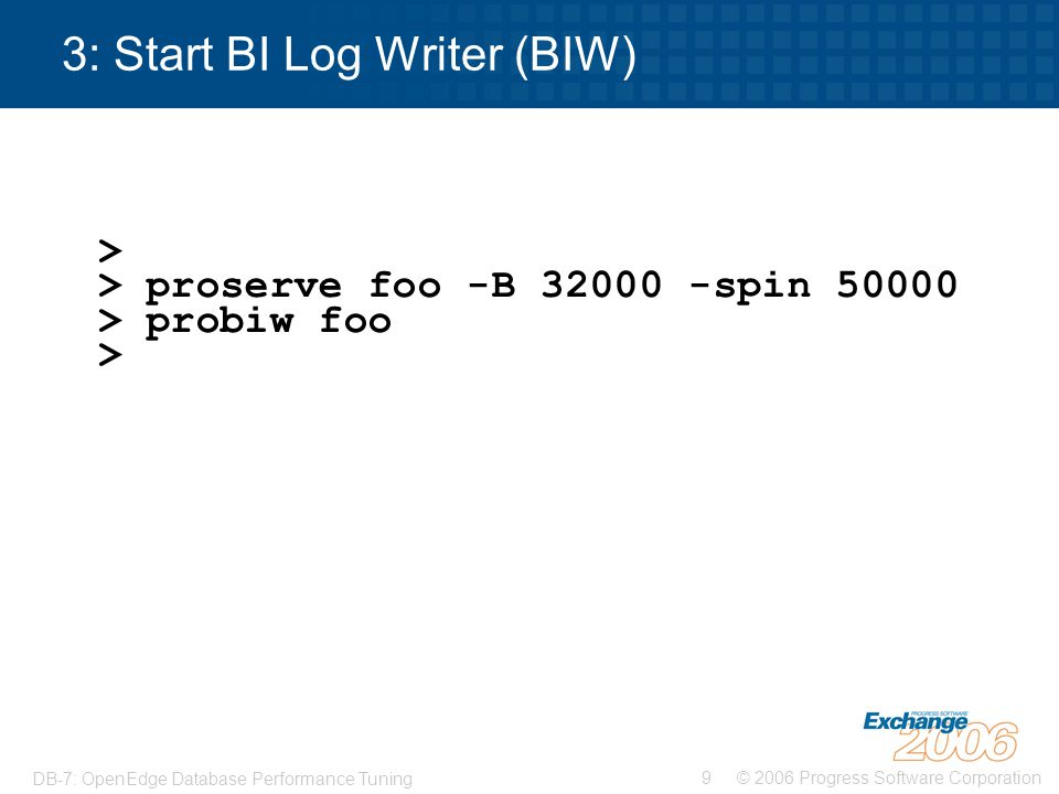 © 2006 Progress Software Corporation10 DB-7: OpenEdge Database Performance Tuning 4: Start Async Page Writer (APW) > > proserve foo -B 32000 -spin 50000 > probiw foo > proapw foo > proapw foo >