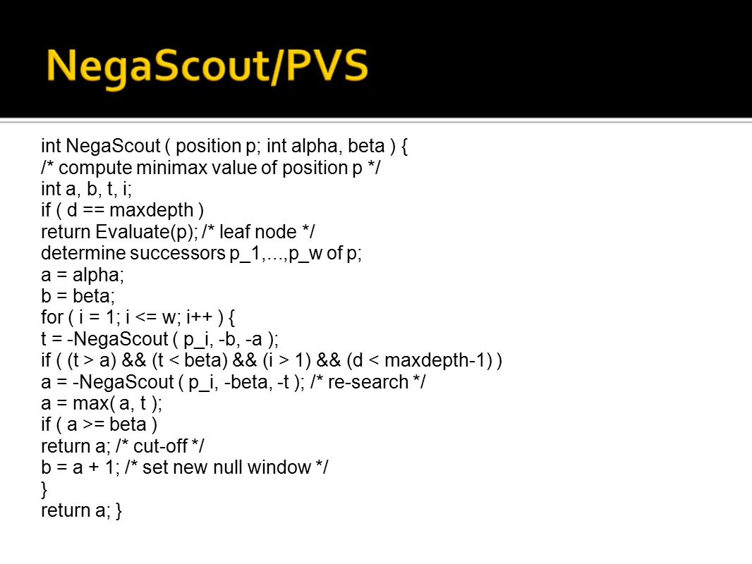 int NegaScout ( position p; int alpha, beta ) { /* compute minimax value of position p */ int a, b, t, i; if ( d == maxdepth ) return Evaluate(p); /* leaf node */ determine successors p_1,...,p_w of p; a = alpha; b = beta; for ( i = 1; i a) && (t 1) && (d = beta ) return a; /* cut-off */ b = a + 1; /* set new null window */ } return a; } int NegaScout ( position p; int alpha, beta ) { /* compute minimax value of position p */ int a, b, t, i; if ( d == maxdepth ) return Evaluate(p); /* leaf node */ determine successors p_1,...,p_w of p; a = alpha; b = beta; for ( i = 1; i <= w; i++ ) { t = -NegaScout ( p_i, -b, -a ); if ( (t > a) && (t 1) && (d < maxdepth-1) ) a = -NegaScout ( p_i, -beta, -t ); /* re-search */ a = max( a, t ); if ( a >= beta ) return a; /* cut-off */ b = a + 1; /* set new null window */ } return a; } int NegaScout ( position p; int alpha, beta ) { /* compute minimax value of position p */ int a, b, t, i; if ( d == maxdepth ) return Evaluate(p); /* leaf node */ determine successors p_1,...,p_w of p; a = alpha; b = beta; for ( i = 1; i a) && (t 1) && (d = beta ) return a; /* cut-off */ b = a + 1; /* set new null window */ } return a; }