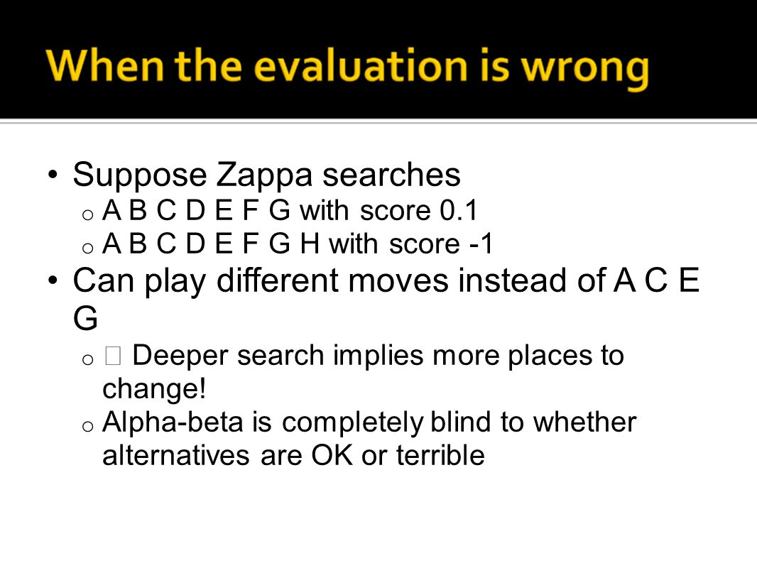 Suppose Zappa searches o A B C D E F G with score 0.1 o A B C D E F G H with score -1 Can play different moves instead of A C E G o  Deeper search im