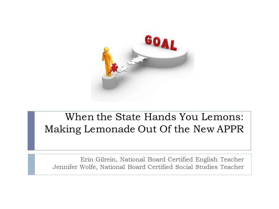 When the State Hands You Lemons: Making Lemonade Out Of the New APPR Erin Gilrein, National Board Certified English Teacher Jennifer Wolfe, National B