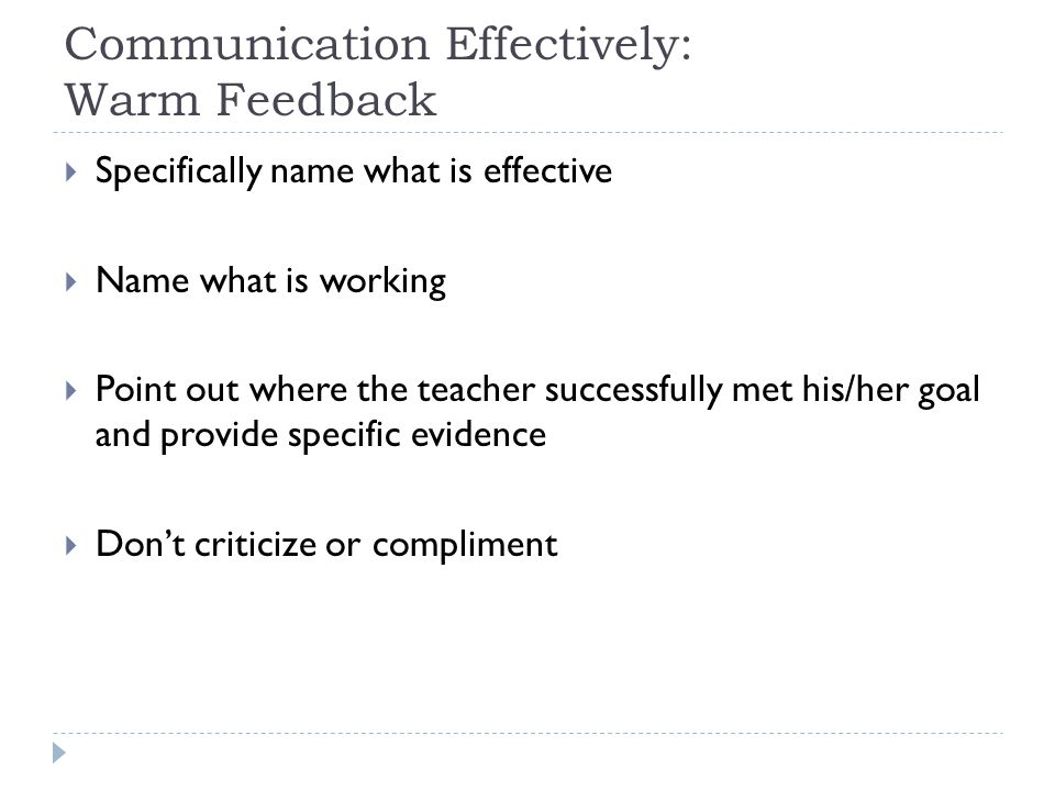 Communication Effectively: Warm Feedback  Specifically name what is effective  Name what is working  Point out where the teacher successfully met h