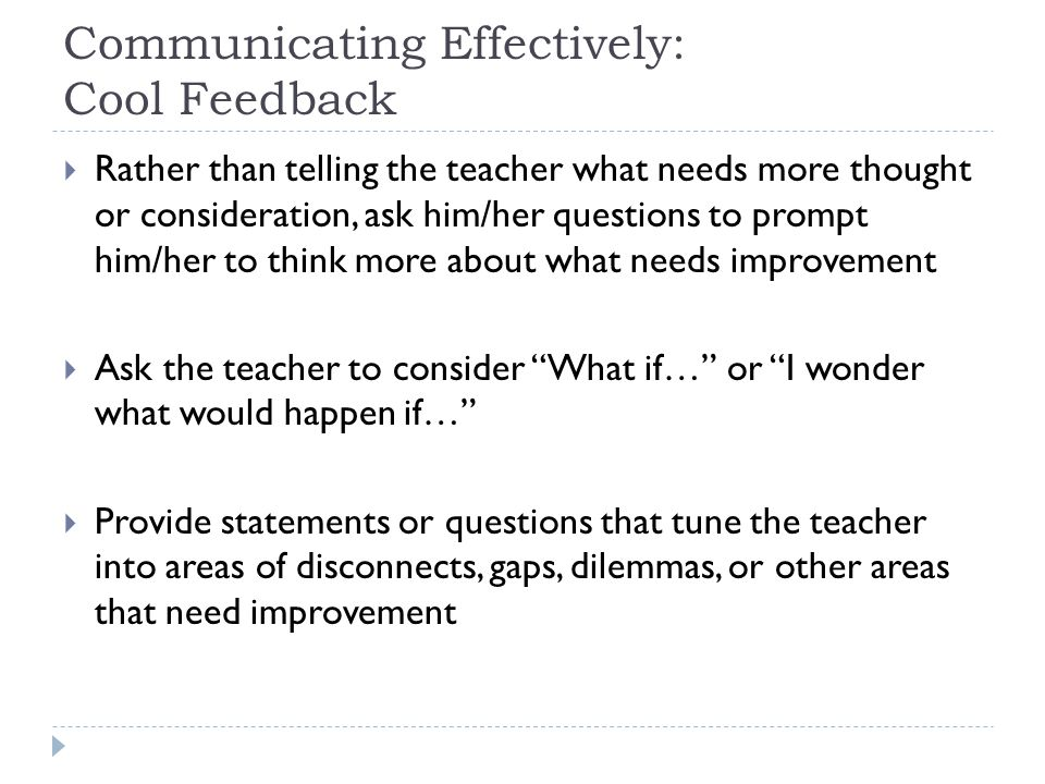 Communicating Effectively: Cool Feedback  Rather than telling the teacher what needs more thought or consideration, ask him/her questions to prompt h