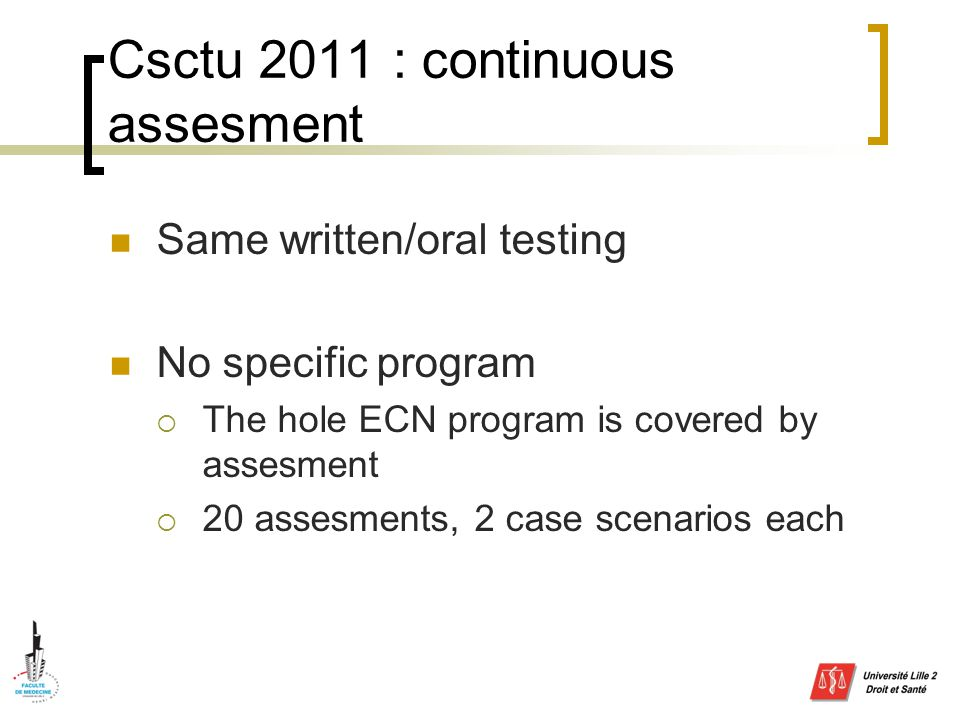 Csctu 2011 : continuous assesment Same written/oral testing No specific program  The hole ECN program is covered by assesment  20 assesments, 2 case scenarios each