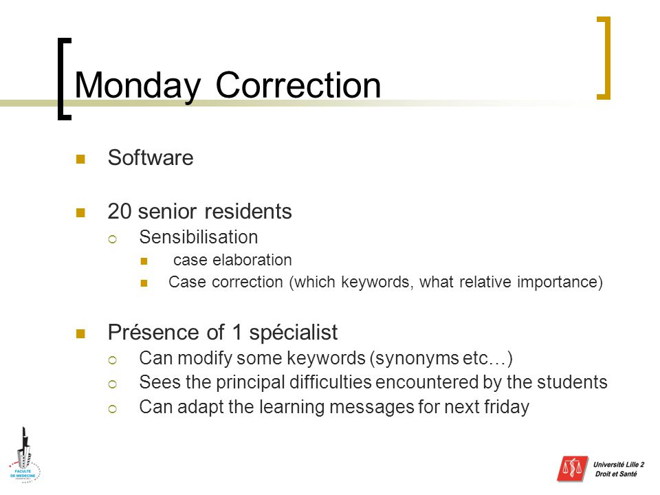 Monday Correction Software 20 senior residents  Sensibilisation case elaboration Case correction (which keywords, what relative importance) Présence of 1 spécialist  Can modify some keywords (synonyms etc…)  Sees the principal difficulties encountered by the students  Can adapt the learning messages for next friday