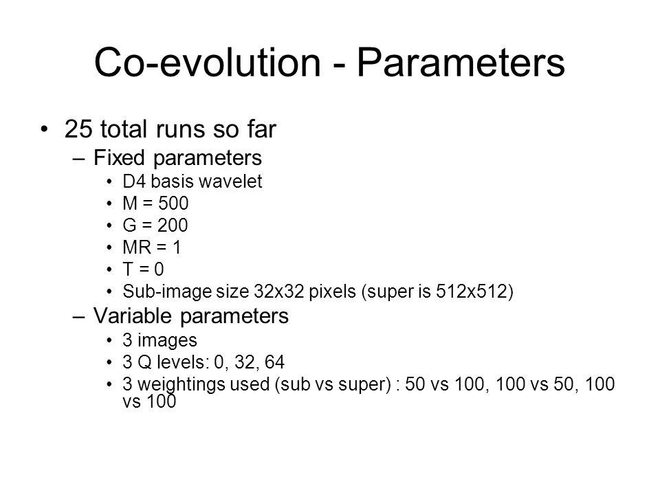 Co-evolution - Parameters 25 total runs so far –Fixed parameters D4 basis wavelet M = 500 G = 200 MR = 1 T = 0 Sub-image size 32x32 pixels (super is 512x512) –Variable parameters 3 images 3 Q levels: 0, 32, 64 3 weightings used (sub vs super) : 50 vs 100, 100 vs 50, 100 vs 100