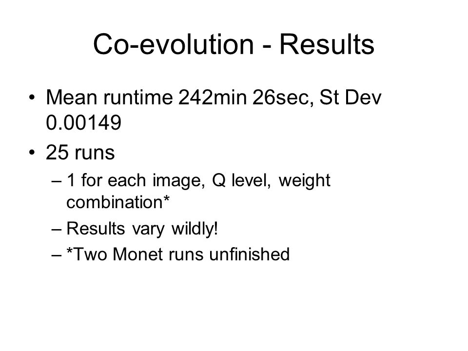 Co-evolution - Results Mean runtime 242min 26sec, St Dev 0.00149 25 runs –1 for each image, Q level, weight combination* –Results vary wildly.