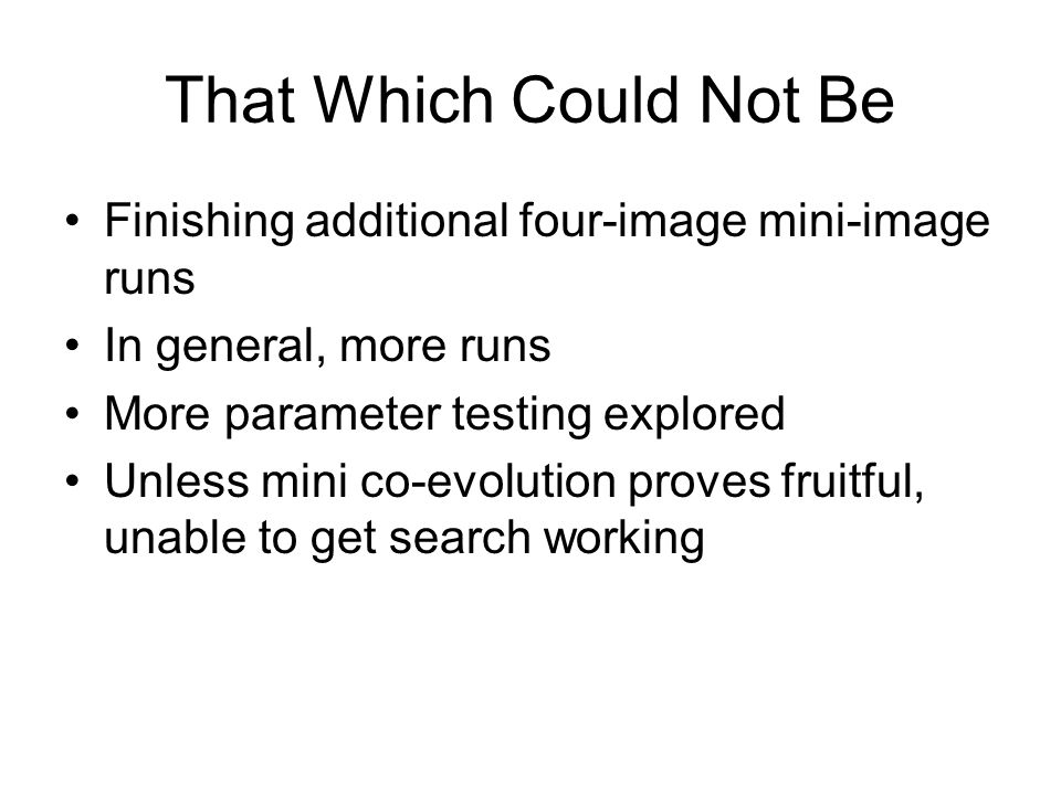 That Which Could Not Be Finishing additional four-image mini-image runs In general, more runs More parameter testing explored Unless mini co-evolution proves fruitful, unable to get search working