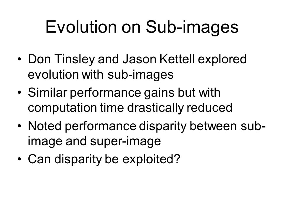 Evolution on Sub-images Don Tinsley and Jason Kettell explored evolution with sub-images Similar performance gains but with computation time drastically reduced Noted performance disparity between sub- image and super-image Can disparity be exploited