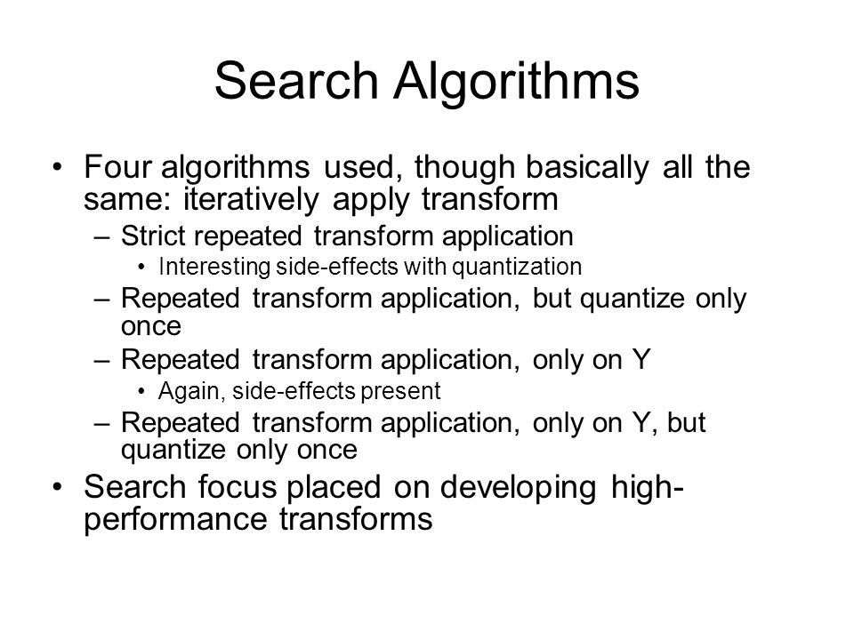 Search Algorithms Four algorithms used, though basically all the same: iteratively apply transform –Strict repeated transform application Interesting side-effects with quantization –Repeated transform application, but quantize only once –Repeated transform application, only on Y Again, side-effects present –Repeated transform application, only on Y, but quantize only once Search focus placed on developing high- performance transforms