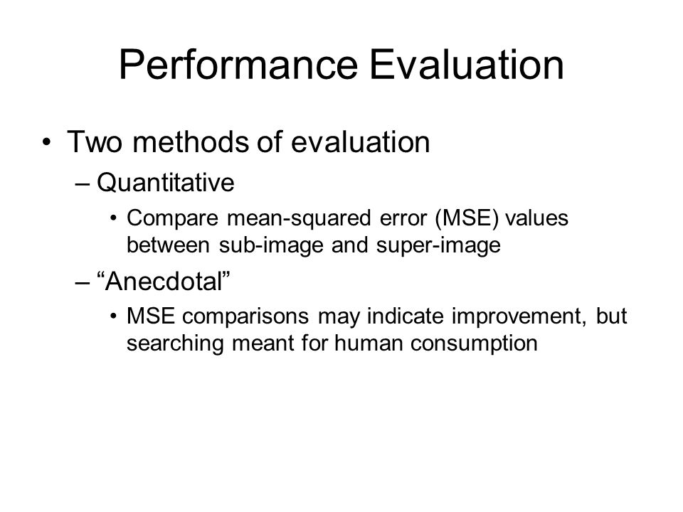 Performance Evaluation Two methods of evaluation –Quantitative Compare mean-squared error (MSE) values between sub-image and super-image – Anecdotal MSE comparisons may indicate improvement, but searching meant for human consumption