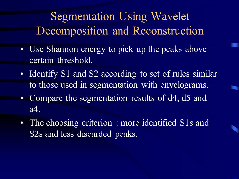 Segmentation Using Wavelet Decomposition and Reconstruction Use Shannon energy to pick up the peaks above certain threshold. Identify S1 and S2 accord