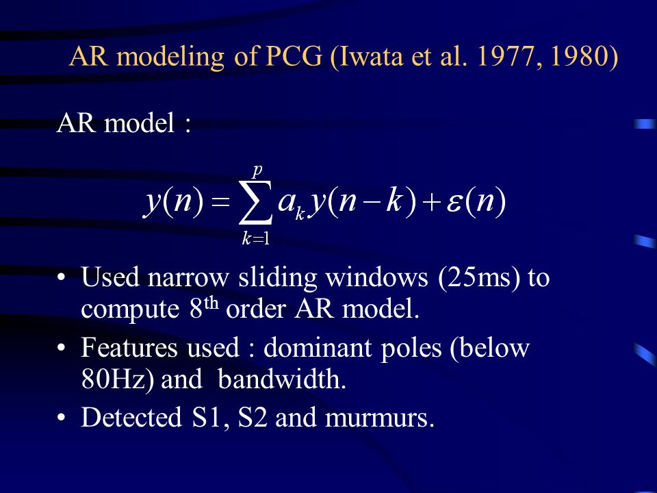 AR modeling of PCG (Iwata et al. 1977, 1980) AR model : Used narrow sliding windows (25ms) to compute 8 th order AR model. Features used : dominant po