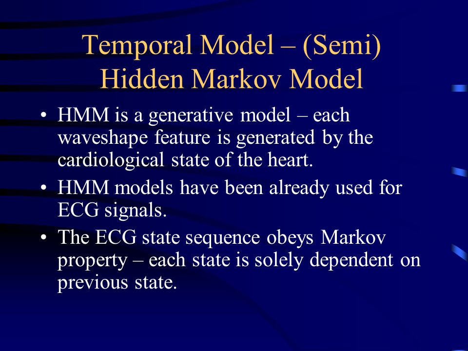 Temporal Model – (Semi) Hidden Markov Model HMM is a generative model – each waveshape feature is generated by the cardiological state of the heart. H