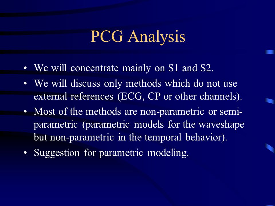 PCG Analysis We will concentrate mainly on S1 and S2. We will discuss only methods which do not use external references (ECG, CP or other channels). M