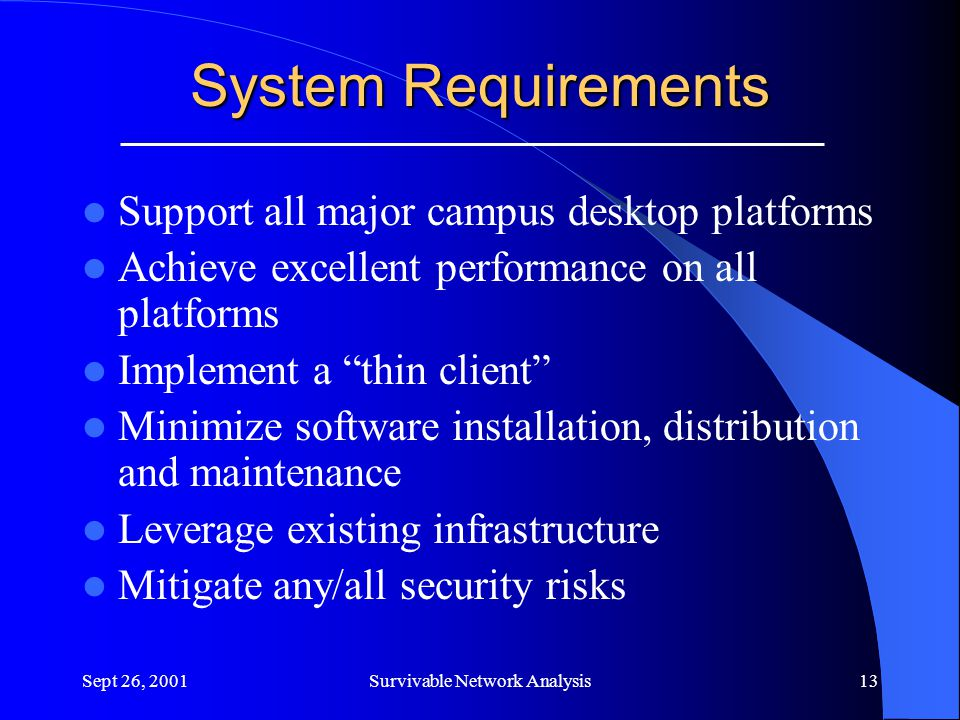 Sept 26, 2001Survivable Network Analysis13 System Requirements Support all major campus desktop platforms Achieve excellent performance on all platforms Implement a thin client Minimize software installation, distribution and maintenance Leverage existing infrastructure Mitigate any/all security risks