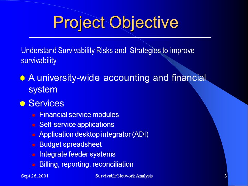 Sept 26, 2001Survivable Network Analysis3 Project Objective Understand Survivability Risks and Strategies to improve survivability  A university-wide accounting and financial system  Services  Financial service modules  Self-service applications  Application desktop integrator (ADI)  Budget spreadsheet  Integrate feeder systems  Billing, reporting, reconciliation