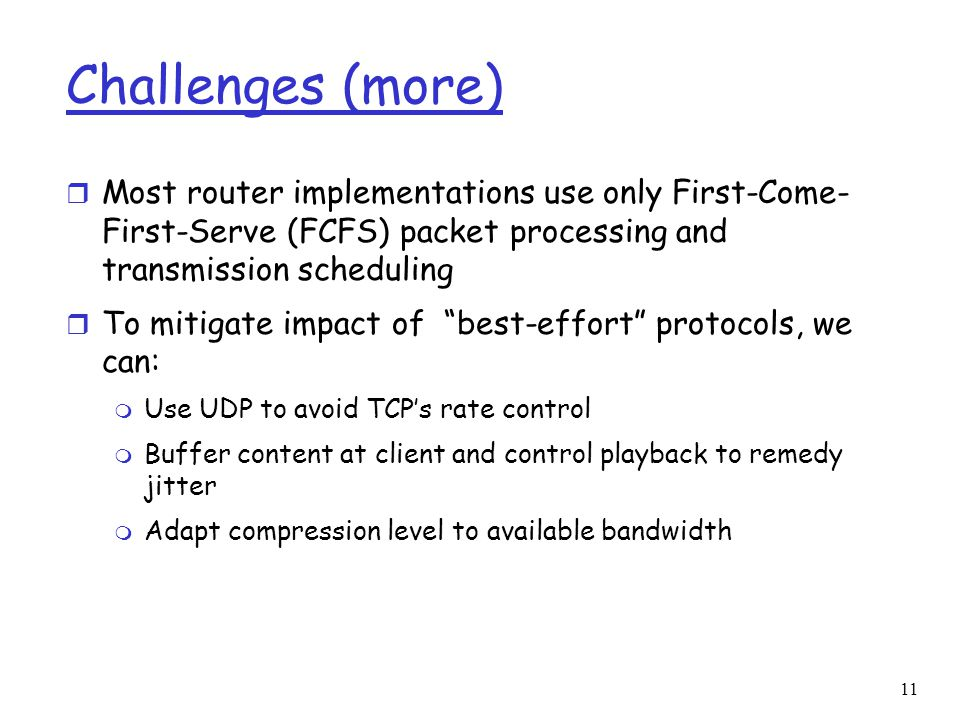 11 Challenges (more) r Most router implementations use only First-Come- First-Serve (FCFS) packet processing and transmission scheduling r To mitigate