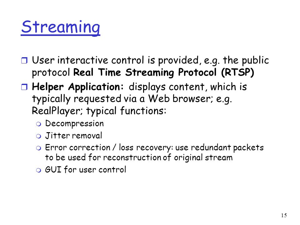 15 Streaming r User interactive control is provided, e.g. the public protocol Real Time Streaming Protocol (RTSP) r Helper Application: displays conte