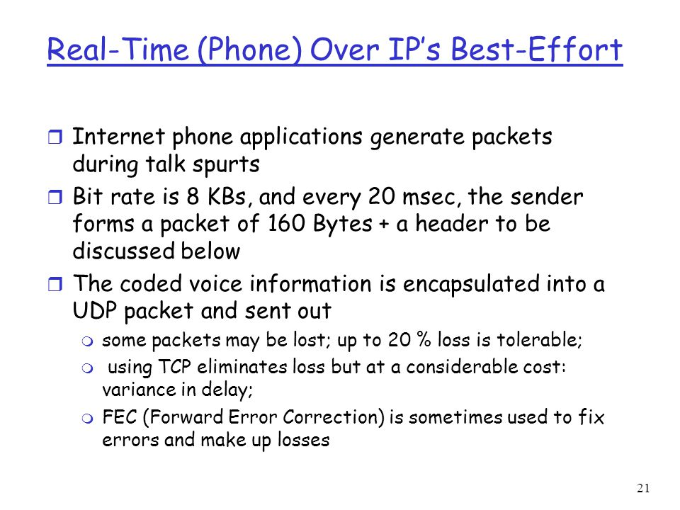 21 Real-Time (Phone) Over IP's Best-Effort r Internet phone applications generate packets during talk spurts r Bit rate is 8 KBs, and every 20 msec, t