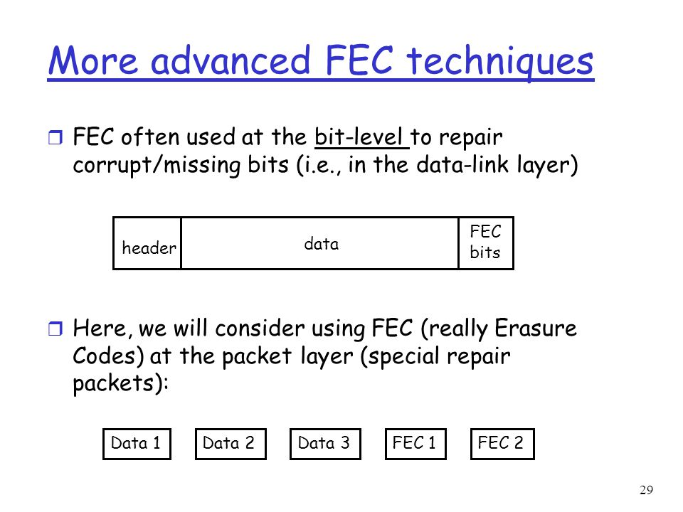 29 More advanced FEC techniques r FEC often used at the bit-level to repair corrupt/missing bits (i.e., in the data-link layer) r Here, we will consid