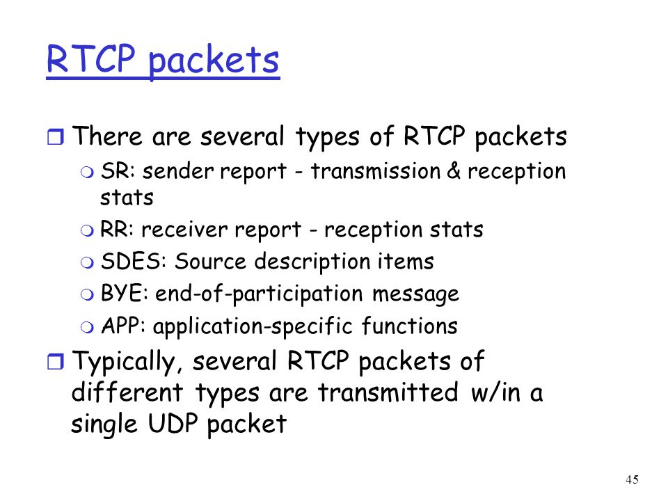45 RTCP packets r There are several types of RTCP packets m SR: sender report - transmission & reception stats m RR: receiver report - reception stats