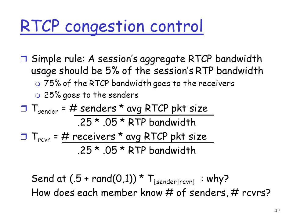47 RTCP congestion control r Simple rule: A session's aggregate RTCP bandwidth usage should be 5% of the session's RTP bandwidth m 75% of the RTCP ban