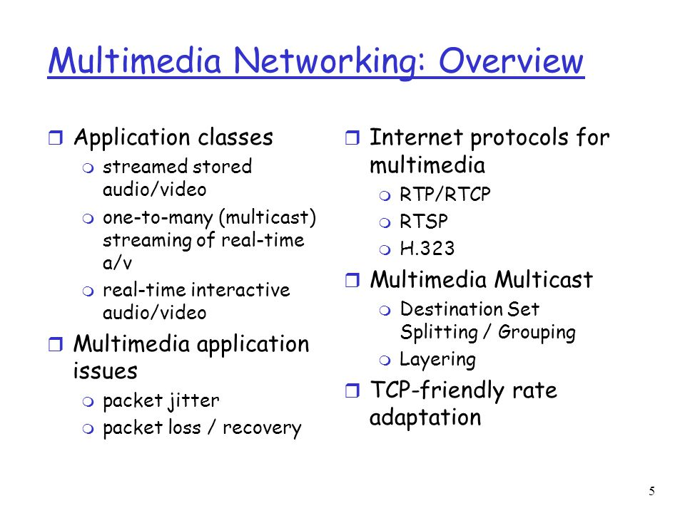 5 Multimedia Networking: Overview r Application classes m streamed stored audio/video m one-to-many (multicast) streaming of real-time a/v m real-time