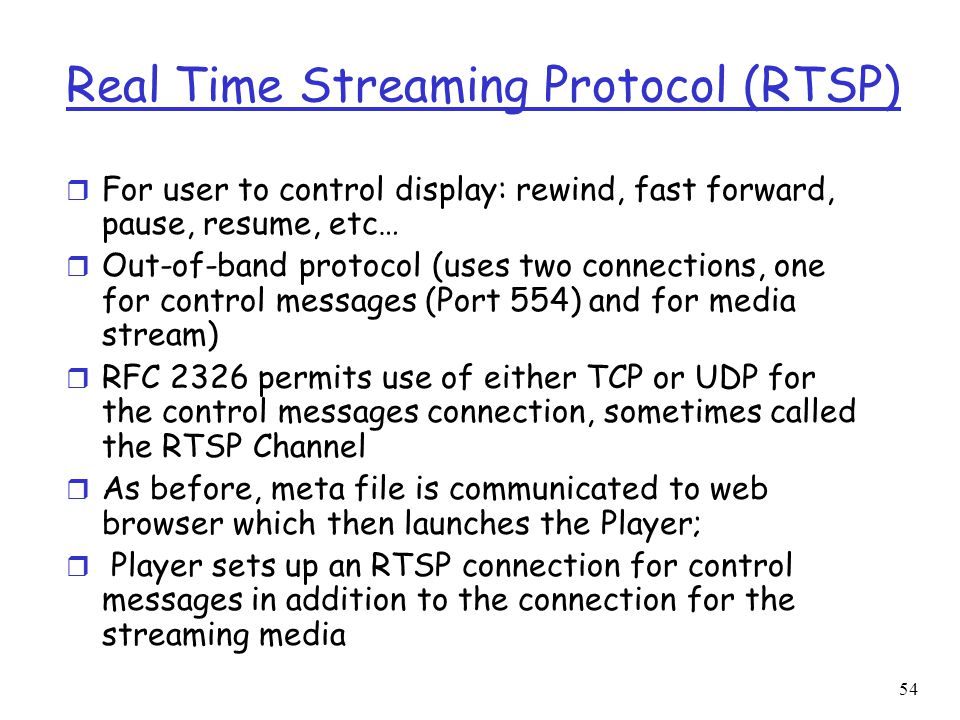 54 Real Time Streaming Protocol (RTSP) r For user to control display: rewind, fast forward, pause, resume, etc… r Out-of-band protocol (uses two conne