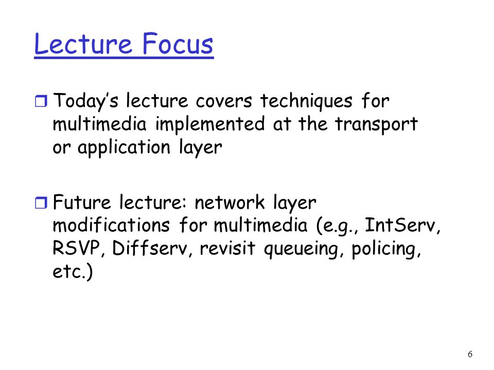 6 Lecture Focus r Today's lecture covers techniques for multimedia implemented at the transport or application layer r Future lecture: network layer m