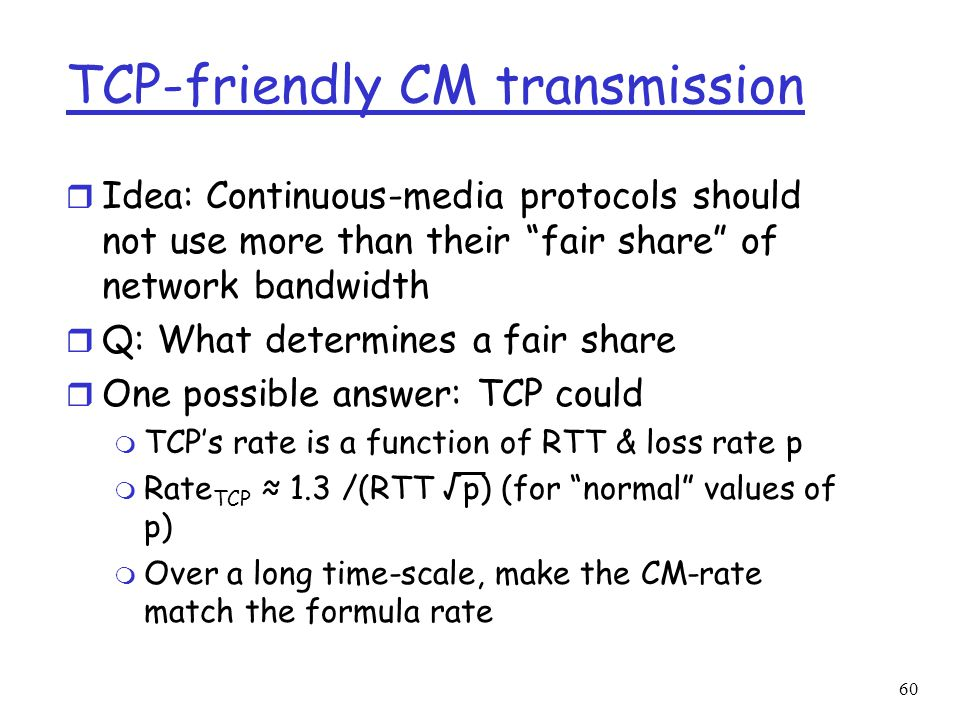 """60 TCP-friendly CM transmission r Idea: Continuous-media protocols should not use more than their """"fair share"""" of network bandwidth r Q: What determin"""