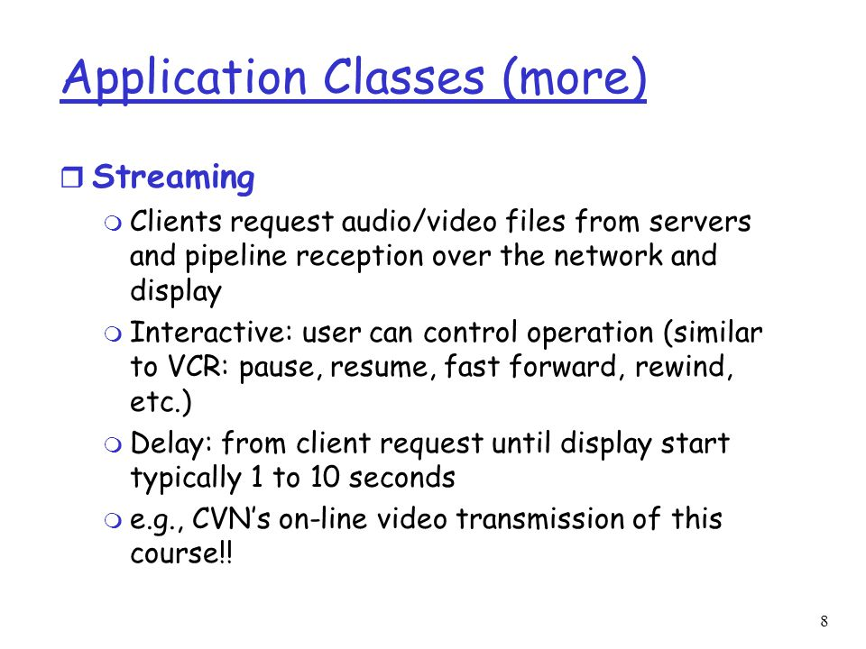 9 Application Classes (more) r Unidirectional Real-Time: m similar to existing TV and radio stations, but delivery on the network m Non-interactive, just listen/view r Interactive Real-Time : m Phone conversation or video conference m More stringent delay requirement than Streaming and Unidirectional because of real-time nature m Video: < 150 msec acceptable m Audio: < 150 msec good, <400 msec acceptable