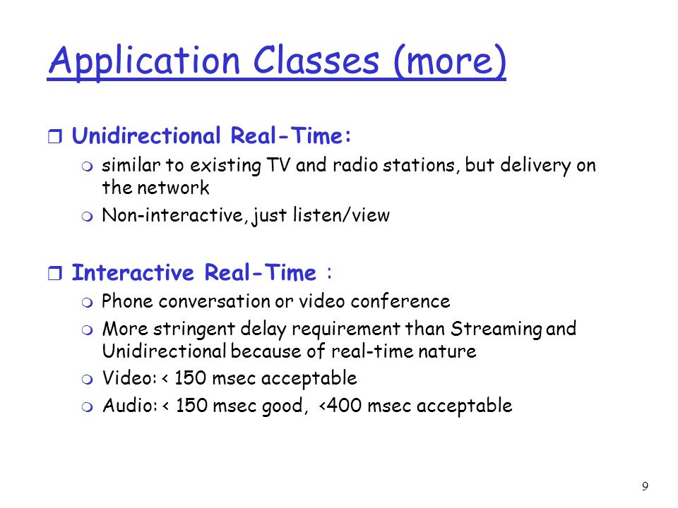9 Application Classes (more) r Unidirectional Real-Time: m similar to existing TV and radio stations, but delivery on the network m Non-interactive, j