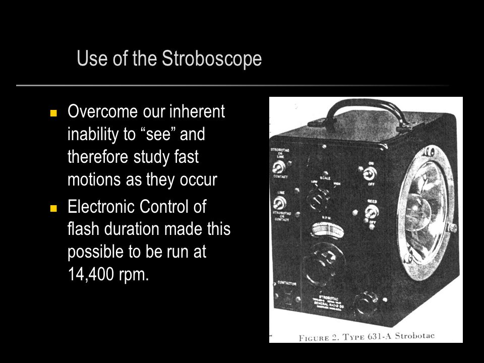 Use of the Stroboscope Overcome our inherent inability to see and therefore study fast motions as they occur Electronic Control of flash duration made this possible to be run at 14,400 rpm.